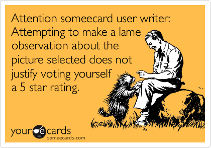Attention someecard user writer: Attempting to make a lame observation about the picture selected does not justify voting yourself  a 5 star rating.