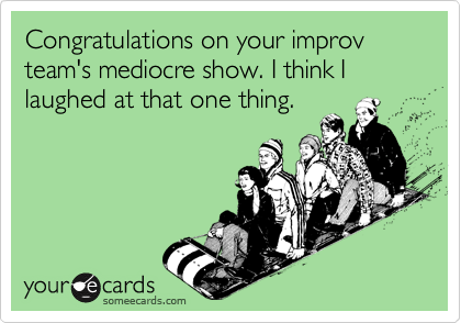 Congratulations on your improv team's mediocre show. I think I laughed at that one thing.