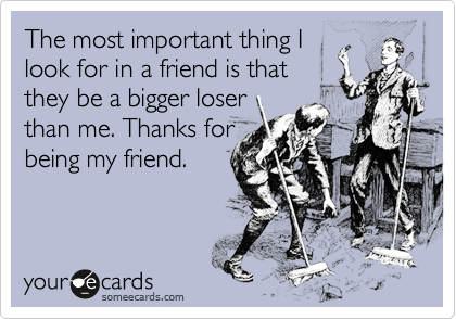 The most important thing Ilook for in a friend is thatthey be a bigger loserthan me. Thanks forbeing my friend.