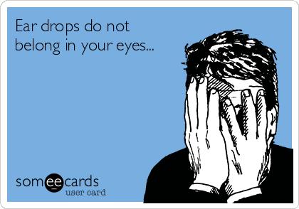 Ear drops do not  belong in your eyes...