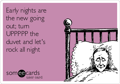 Early nights are the new going out; turn  UPPPPP the duvet and let's rock all night