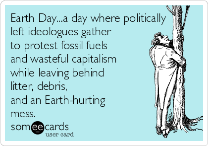 Earth Day...a day where politically left ideologues gather  to protest fossil fuels and wasteful capitalism while leaving behind litter, debris,  and an Earth-hurting mess.