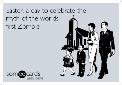 Easter, a day to celebrate the myth of the worlds first Zombie