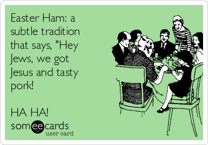 "Easter Ham: a subtle tradition that says, ""Hey Jews, we got Jesus and tasty pork!  HA HA!"