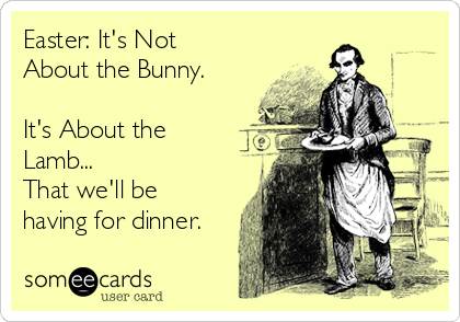 Easter: It's Not About the Bunny.  It's About the Lamb... That we'll be having for dinner.
