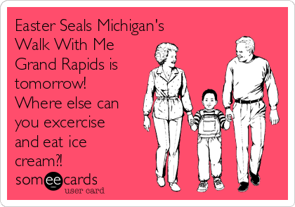 Easter Seals Michigan's Walk With Me Grand Rapids is  tomorrow! Where else can you excercise and eat ice cream?!