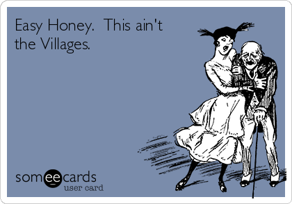 Easy Honey.  This ain't the Villages.