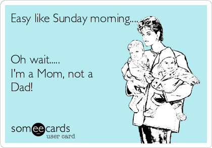 Easy like Sunday morning....   Oh wait..... I'm a Mom, not a Dad!