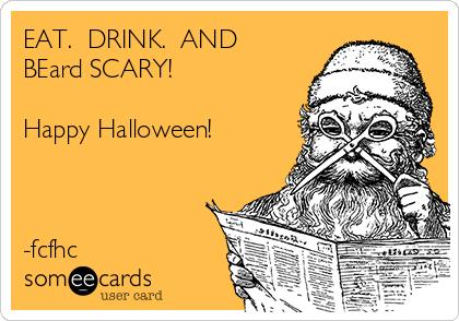EAT.  DRINK.  AND BEard SCARY!  Happy Halloween!    -fcfhc