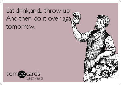 Eat,drink,and.. throw up And then do it over again tomorrow.