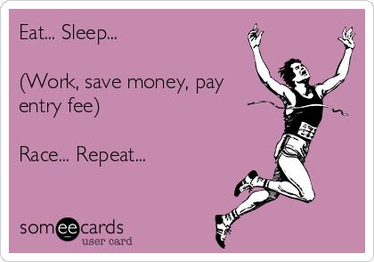Eat... Sleep...  (Work, save money, pay entry fee)  Race... Repeat...