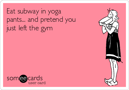 Eat subway in yoga pants... and pretend you just left the gym