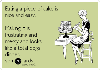 Eating a piece of cake is nice and easy.  Making it is frustrating and messy and looks like a total dogs  dinner.