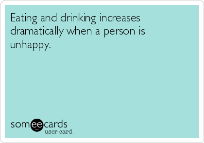 Eating and drinking increases dramatically when a person is unhappy.
