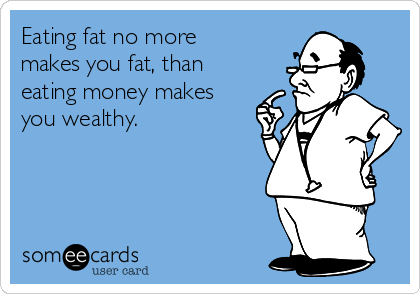 Eating fat no more makes you fat, than eating money makes you wealthy.