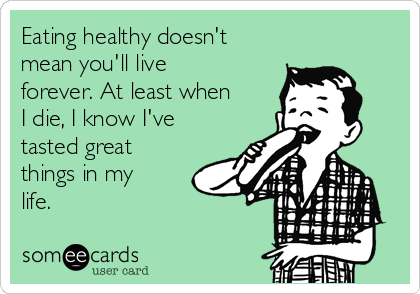 Eating healthy doesn't mean you'll live forever. At least when I die, I know I've tasted great things in my life.