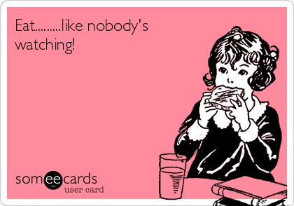 Eat.........like nobody's watching!