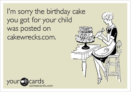 I'm sorry the birthday cake you got for your child was posted on cakewrecks.com.