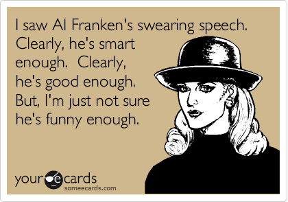 I saw Al Franken's swearing speech. Clearly, he's smart enough.  Clearly, he's good enough.  But, I'm just not sure he's funny enough.