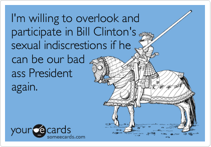 I'm willing to overlook and participate in Bill Clinton's sexual indiscrestions if he can be our bad ass President again.