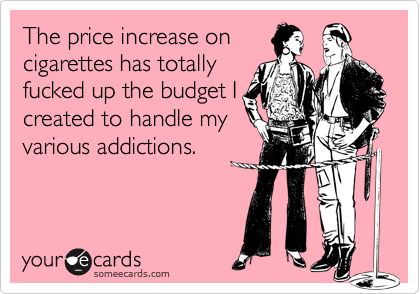 The price increase oncigarettes has totallyfucked up the budget Icreated to handle myvarious addictions.