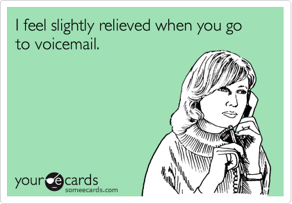 I feel slightly relieved when you go to voicemail.