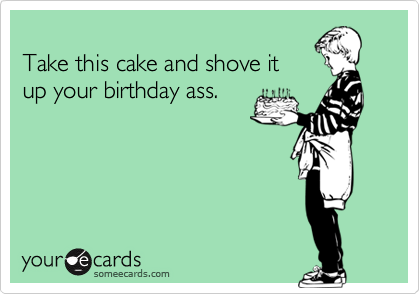 Take this cake and shove it
