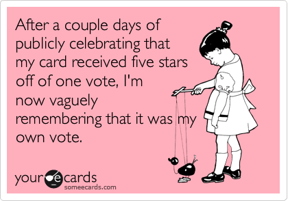After a couple days of publicly celebrating that  my card received five stars off of one vote, I'm now vaguely remembering that it was my own vote.