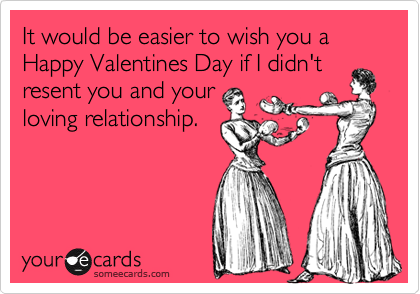 It would be easier to wish you a Happy Valentines Day if I didn't