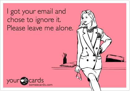 I got your email andchose to ignore it.Please leave me alone.