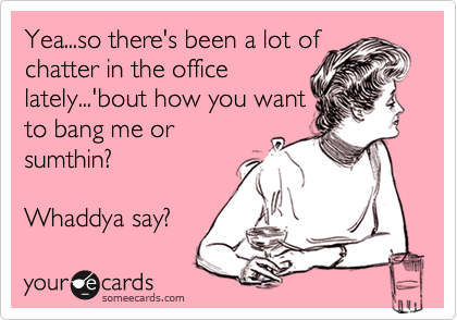 Yea...so there's been a lot ofchatter in the officelately...'bout how you wantto bang me orsumthin?Whaddya say?