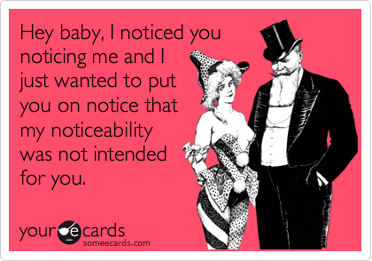 Hey baby, I noticed younoticing me and Ijust wanted to putyou on notice thatmy noticeabilitywas not intendedfor you.