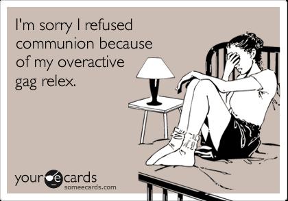I'm sorry I refused communion becauseof my overactivegag relex.