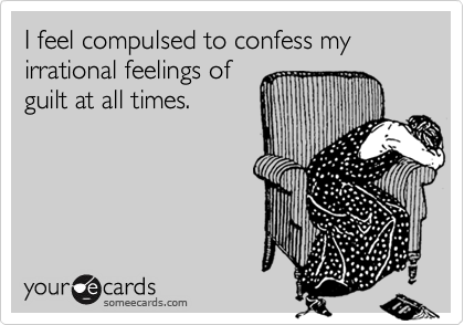 I feel compulsed to confess my irrational feelings ofguilt at all times.