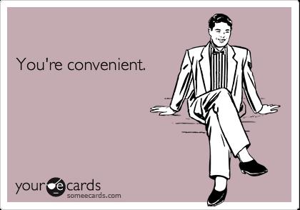 You're convenient.
