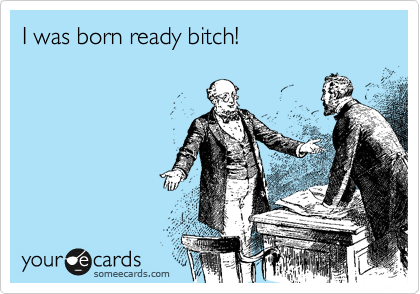 I was born ready bitch!