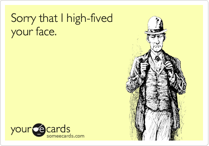 Sorry that I high-fived  your face.