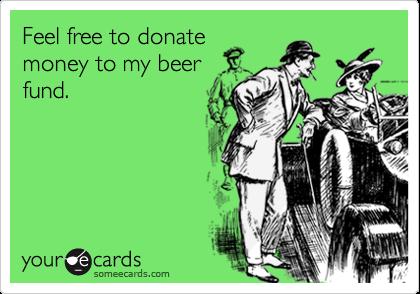 Feel free to donatemoney to my beerfund.