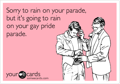 Sorry to rain on your parade,but it's going to rainon your gay prideparade.