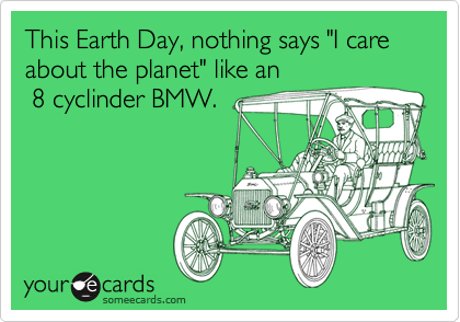 "This Earth Day, nothing says ""I care about the planet"" like an