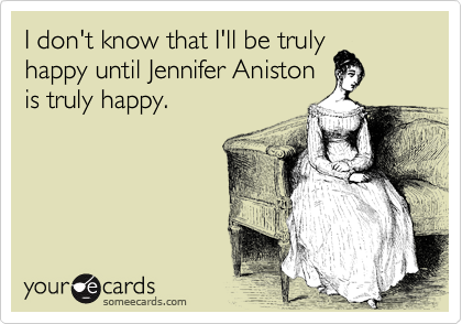 I don't know that I'll be truly happy until Jennifer Aniston is truly happy.