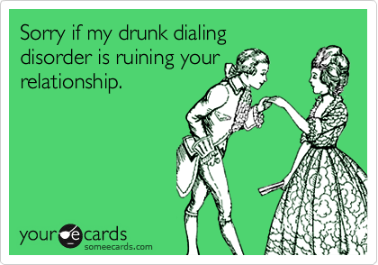 Sorry if my drunk dialingdisorder is ruining yourrelationship.
