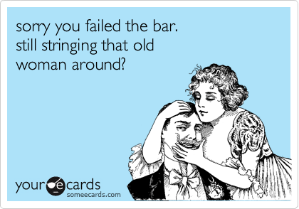 sorry you failed the bar. still stringing that old woman around?