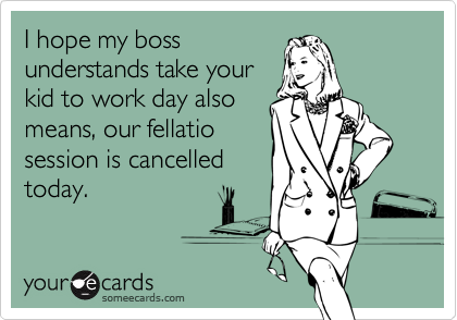 I hope my bossunderstands take yourkid to work day alsomeans, our fellatiosession is cancelledtoday.
