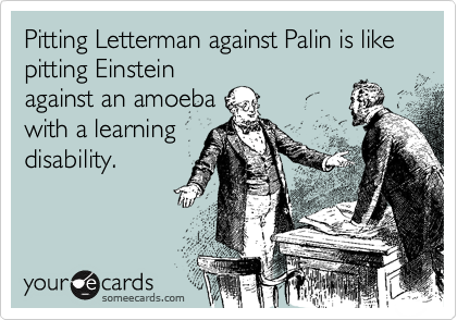 Pitting Letterman against Palin is like pitting Einsteinagainst an amoebawith a learningdisability.