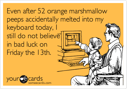 Even after 52 orange marshmallow peeps accidentally melted into mykeyboard today, Istill do not believein bad luck onFriday the 13th.