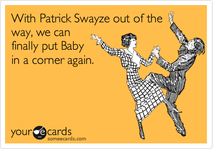 With Patrick Swayze out of the way, we can finally put Baby