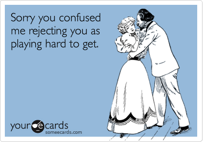 Sorry you confusedme rejecting you asplaying hard to get.