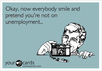 Okay, now everybody smile and pretend you're not on unemployment...
