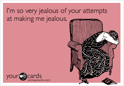 I'm so very jealous of your attempts at making me jealous.